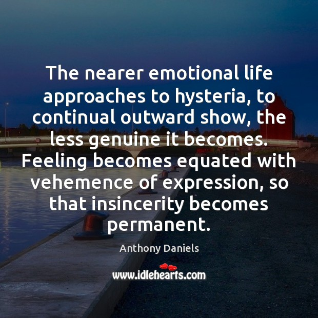 The nearer emotional life approaches to hysteria, to continual outward show, the Anthony Daniels Picture Quote