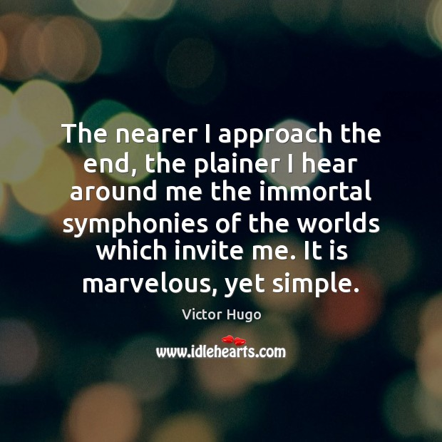 The nearer I approach the end, the plainer I hear around me Image