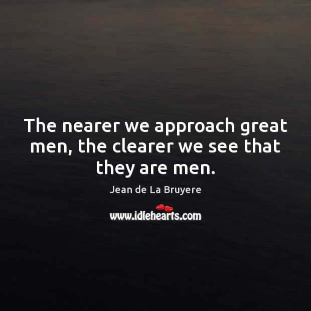 The nearer we approach great men, the clearer we see that they are men. Image
