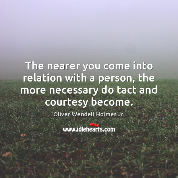 The nearer you come into relation with a person, the more necessary Oliver Wendell Holmes Jr. Picture Quote