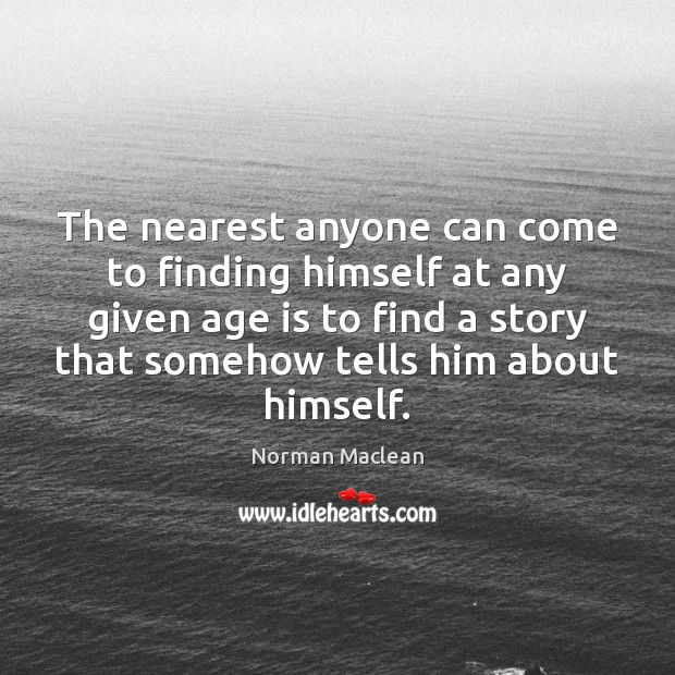 The nearest anyone can come to finding himself at any given age Norman Maclean Picture Quote