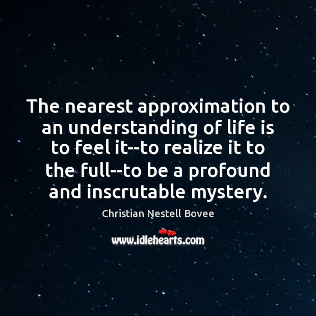 The nearest approximation to an understanding of life is to feel it–to Christian Nestell Bovee Picture Quote