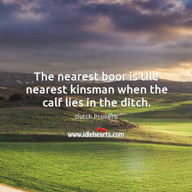 Image, The nearest boor is the nearest kinsman when the calf lies in the ditch.