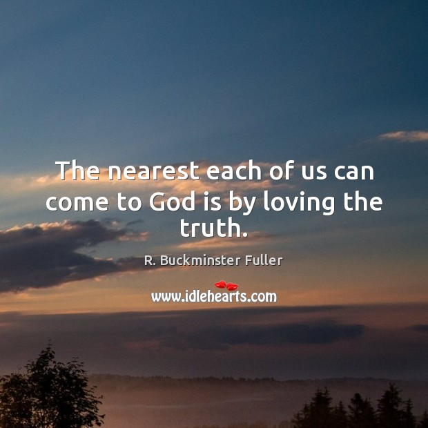The nearest each of us can come to God is by loving the truth. R. Buckminster Fuller Picture Quote