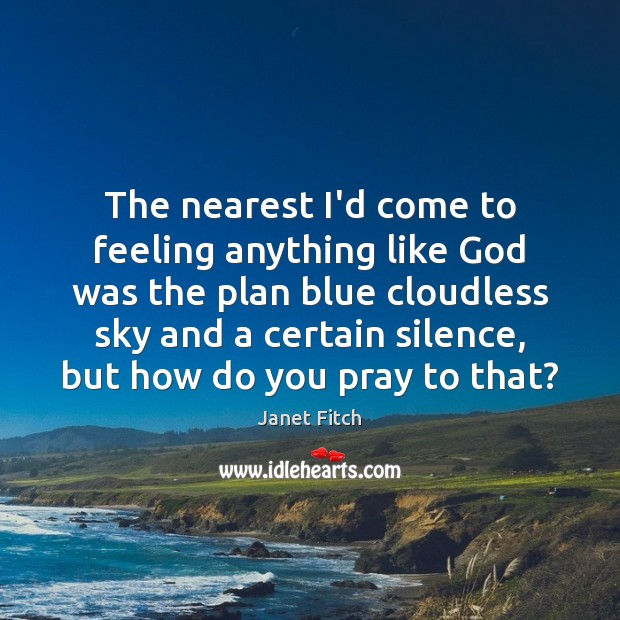 The nearest I'd come to feeling anything like God was the plan Janet Fitch Picture Quote