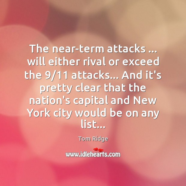 Tom Ridge Picture Quote image saying: The near-term attacks … will either rival or exceed the 9/11 attacks… And it's