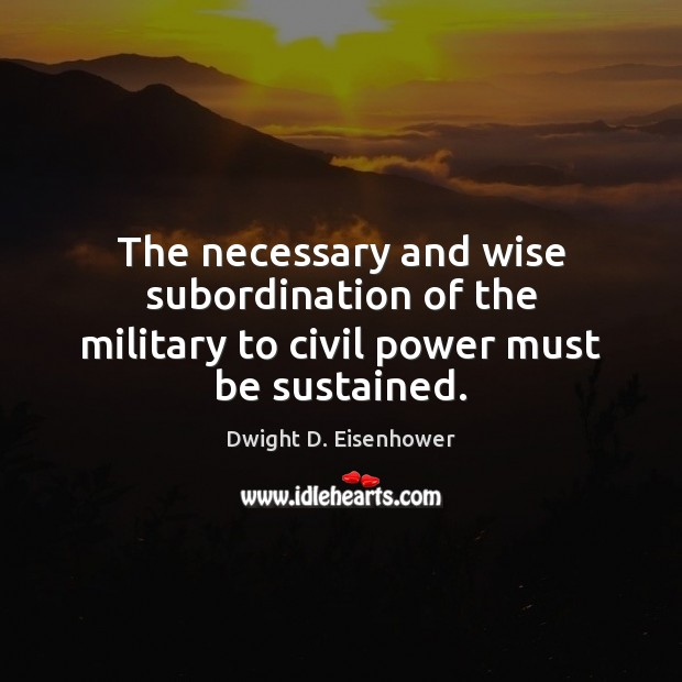 Image, The necessary and wise subordination of the military to civil power must be sustained.