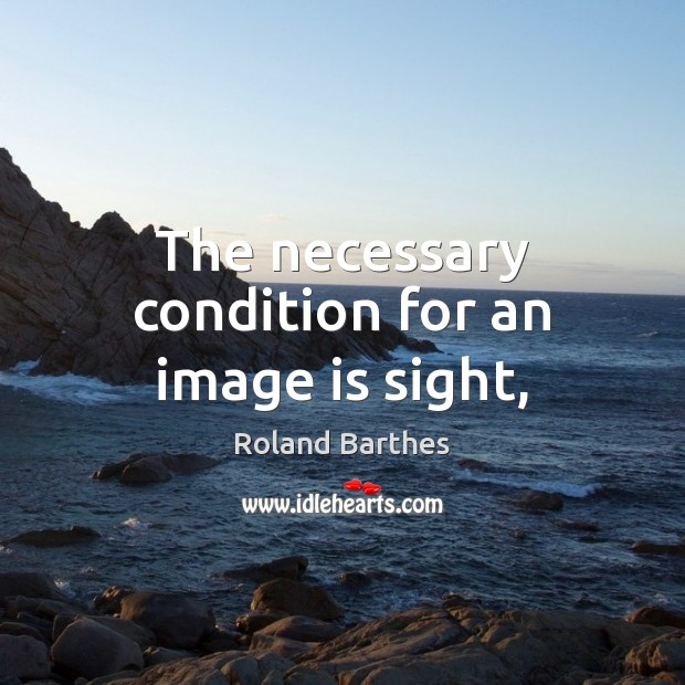 The necessary condition for an image is sight, Roland Barthes Picture Quote