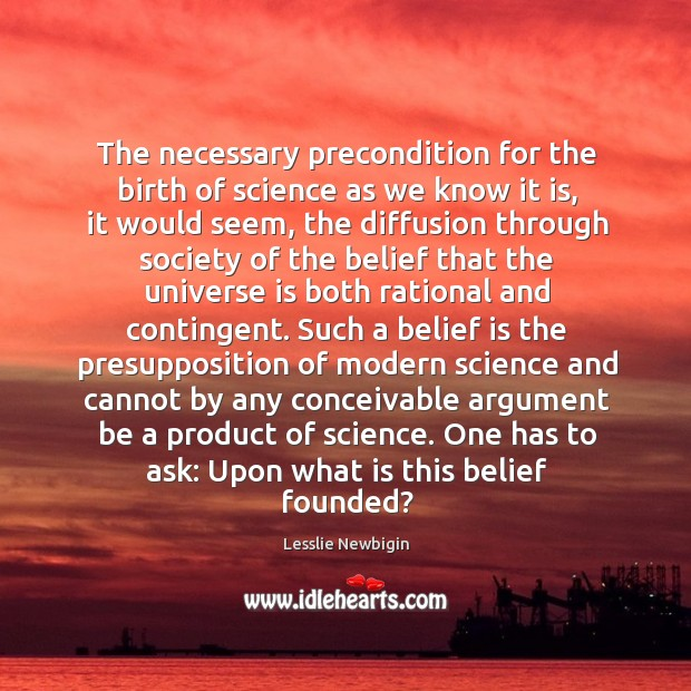 The necessary precondition for the birth of science as we know it Belief Quotes Image