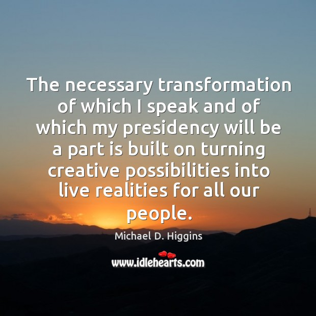 The necessary transformation of which I speak and of which my presidency will be a Michael D. Higgins Picture Quote