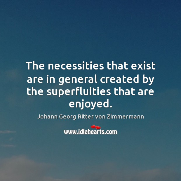 The necessities that exist are in general created by the superfluities that are enjoyed. Johann Georg Ritter von Zimmermann Picture Quote