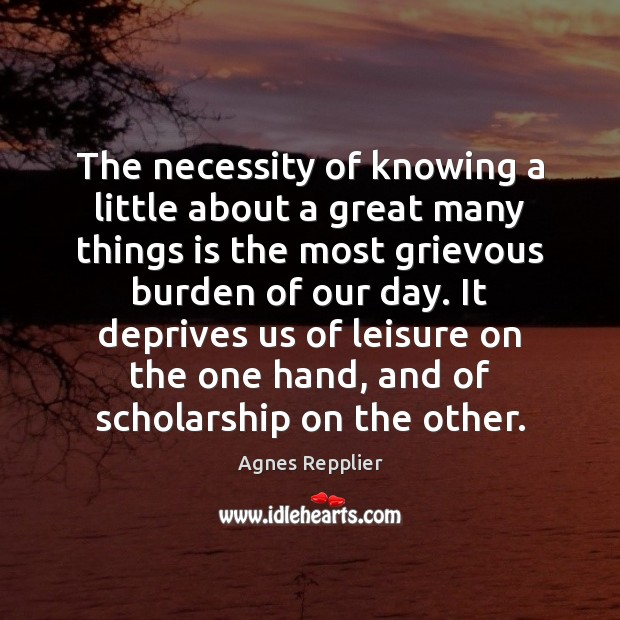 The necessity of knowing a little about a great many things is Agnes Repplier Picture Quote