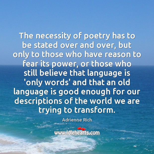 The necessity of poetry has to be stated over and over, but Adrienne Rich Picture Quote