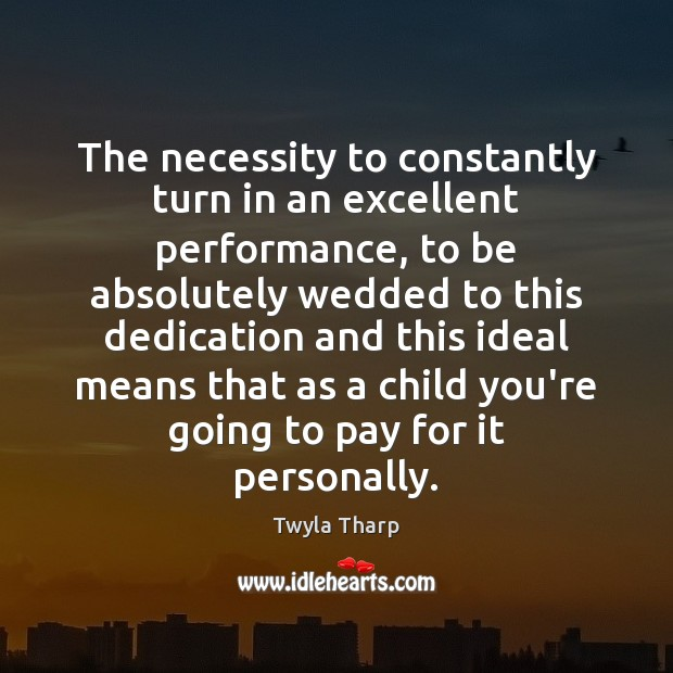The necessity to constantly turn in an excellent performance, to be absolutely Twyla Tharp Picture Quote