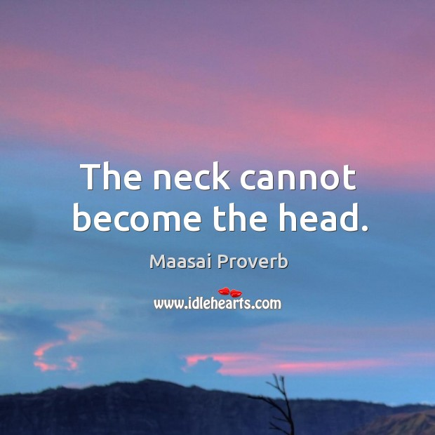 The neck cannot become the head. Maasai Proverbs Image