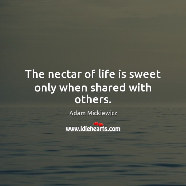Image, The nectar of life is sweet only when shared with others.