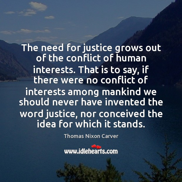 The need for justice grows out of the conflict of human interests. Image