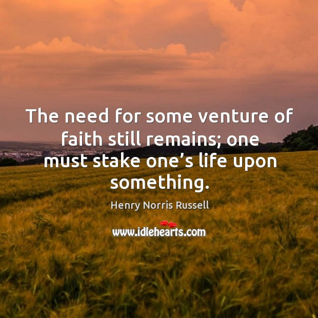 Image, The need for some venture of faith still remains; one must stake one's life upon something.