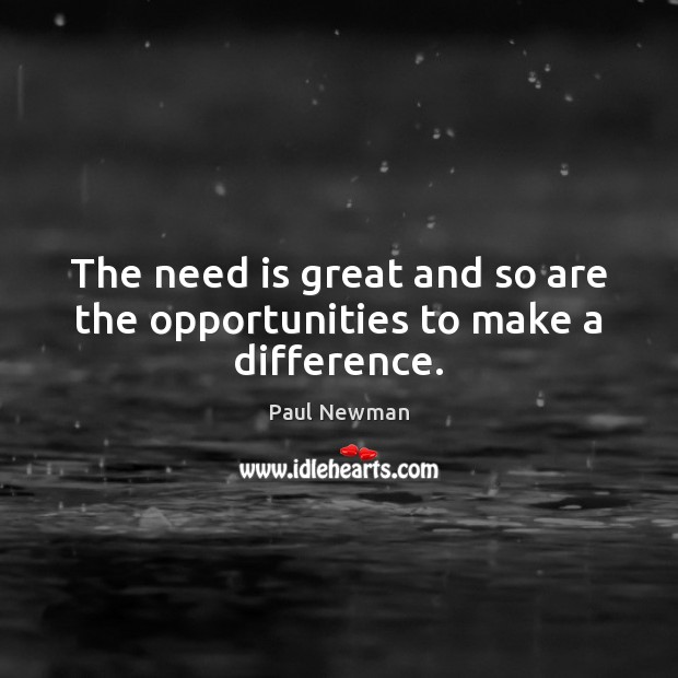 The need is great and so are the opportunities to make a difference. Paul Newman Picture Quote