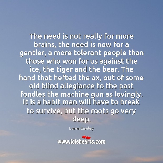 The need is not really for more brains, the need is now Loren Eiseley Picture Quote