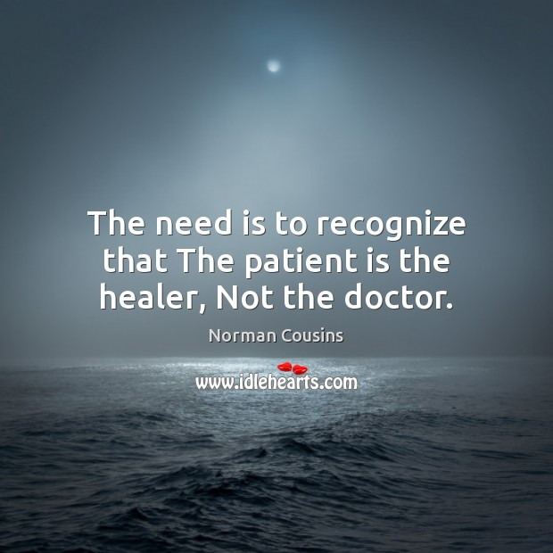 The need is to recognize that The patient is the healer, Not the doctor. Norman Cousins Picture Quote