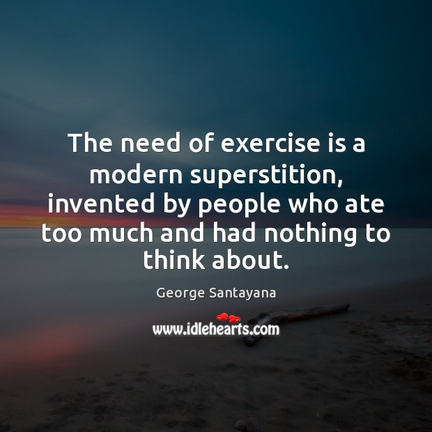 The need of exercise is a modern superstition, invented by people who Image