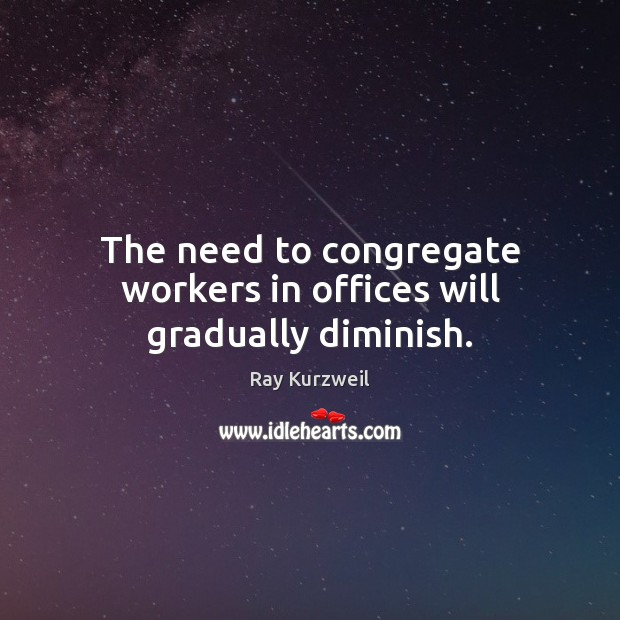 The need to congregate workers in offices will gradually diminish. Image