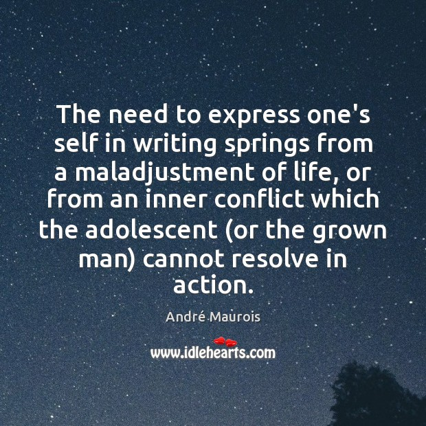 The need to express one's self in writing springs from a maladjustment André Maurois Picture Quote