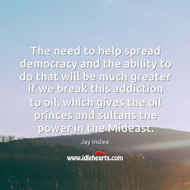 The need to help spread democracy and the ability to do that will be much greater if we break this addiction to oil Image