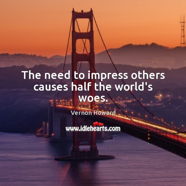 The need to impress others causes half the world's woes. Vernon Howard Picture Quote
