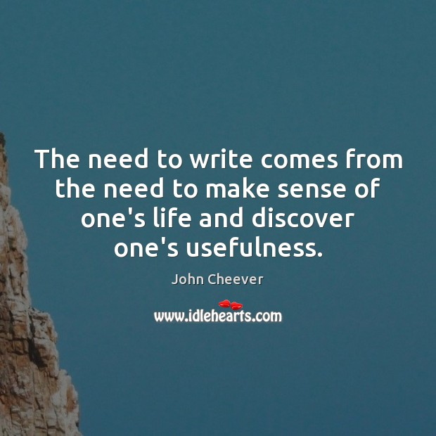 The need to write comes from the need to make sense of John Cheever Picture Quote