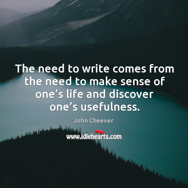 The need to write comes from the need to make sense of one's life and discover one's usefulness. John Cheever Picture Quote