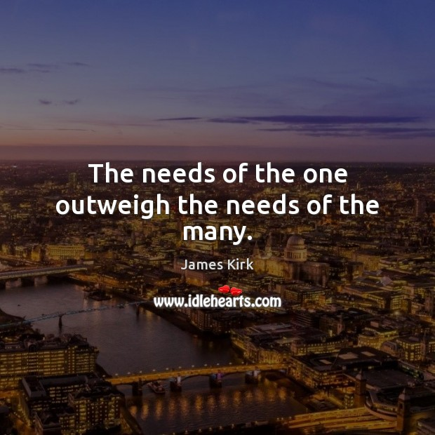 The needs of the one outweigh the needs of the many. Image