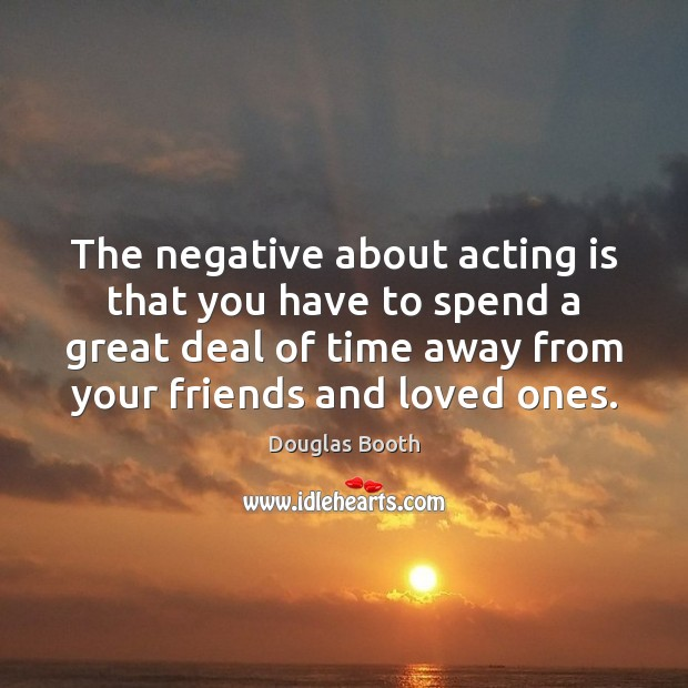 The negative about acting is that you have to spend a great Acting Quotes Image