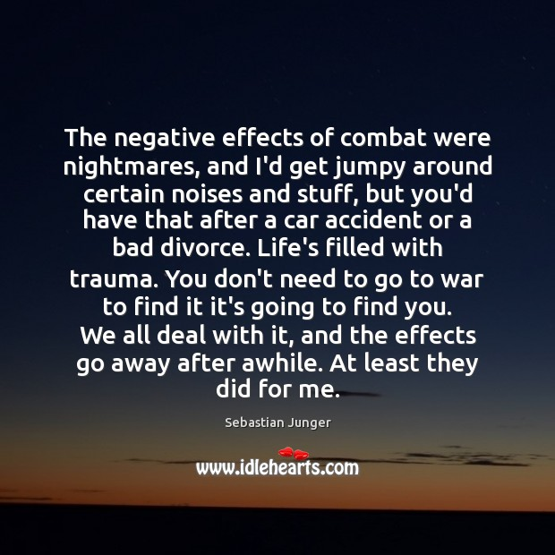 The negative effects of combat were nightmares, and I'd get jumpy around Sebastian Junger Picture Quote
