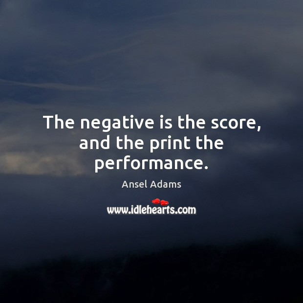The negative is the score, and the print the performance. Image