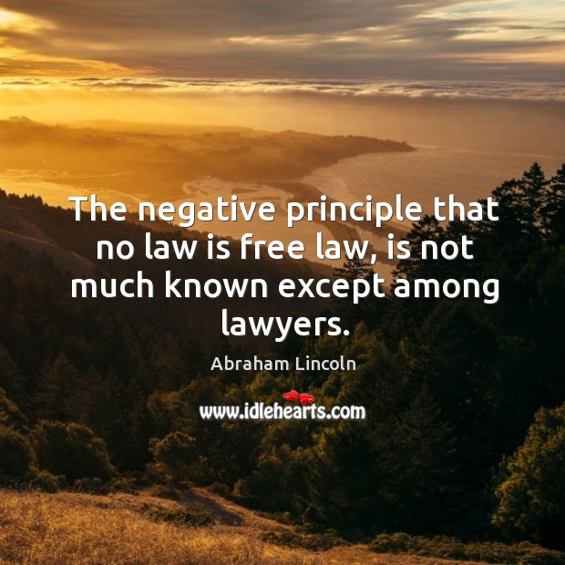 Image, The negative principle that no law is free law, is not much known except among lawyers.