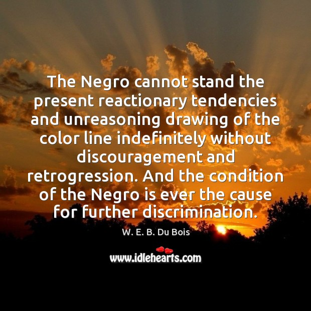 The Negro cannot stand the present reactionary tendencies and unreasoning drawing of W. E. B. Du Bois Picture Quote