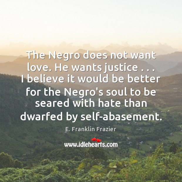 Image, The Negro does not want love. He wants justice . . . I believe it