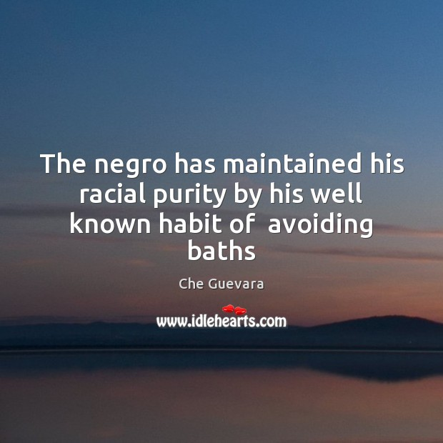 The negro has maintained his racial purity by his well known habit of  avoiding baths Image
