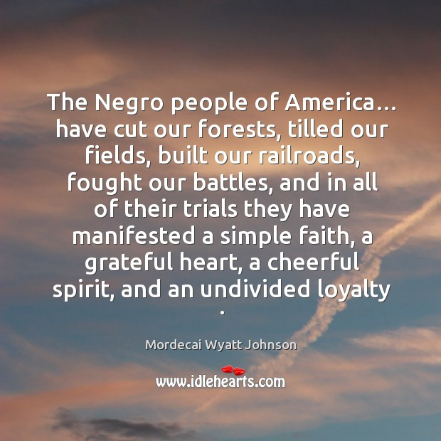 The negro people of america… have cut our forests, tilled our fields, built our railroads Mordecai Wyatt Johnson Picture Quote