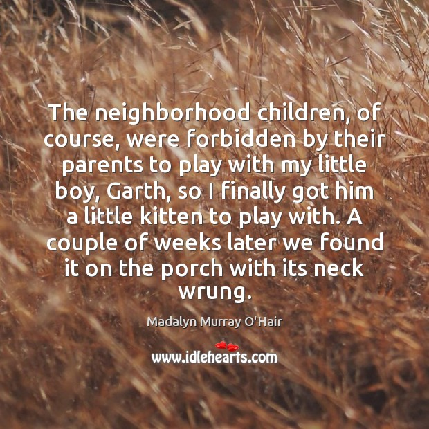 The neighborhood children, of course, were forbidden by their parents to play Madalyn Murray O'Hair Picture Quote