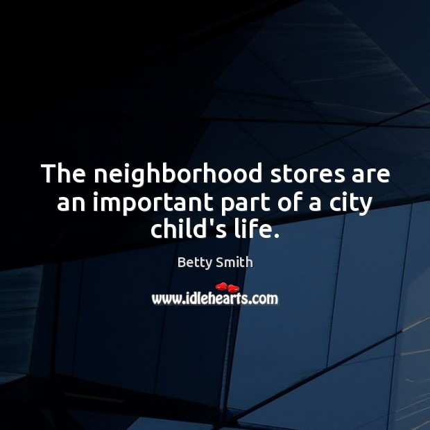 The neighborhood stores are an important part of a city child's life. Betty Smith Picture Quote