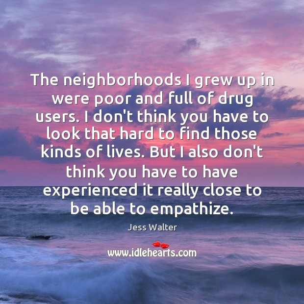 The neighborhoods I grew up in were poor and full of drug Jess Walter Picture Quote