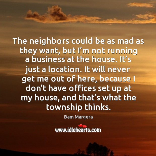 The neighbors could be as mad as they want, but I'm not running a business at the house. Bam Margera Picture Quote