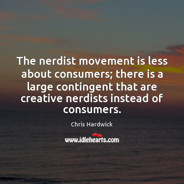 The nerdist movement is less about consumers; there is a large contingent Chris Hardwick Picture Quote