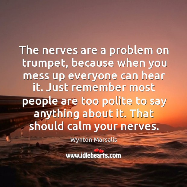 The nerves are a problem on trumpet, because when you mess up everyone can hear it. Image