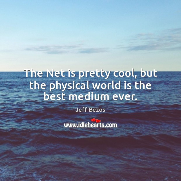 The Net is pretty cool, but the physical world is the best medium ever. Cool Quotes Image