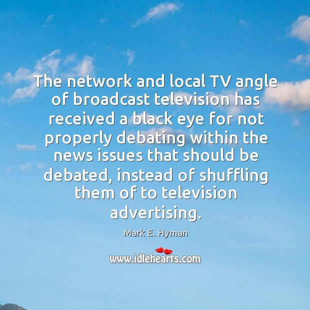 The network and local tv angle of broadcast television has received a black eye for not properly Mark E. Hyman Picture Quote