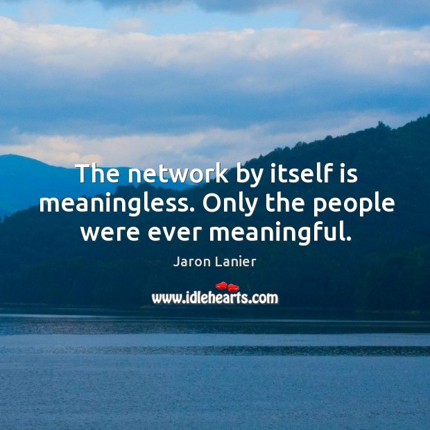 The network by itself is meaningless. Only the people were ever meaningful. Image